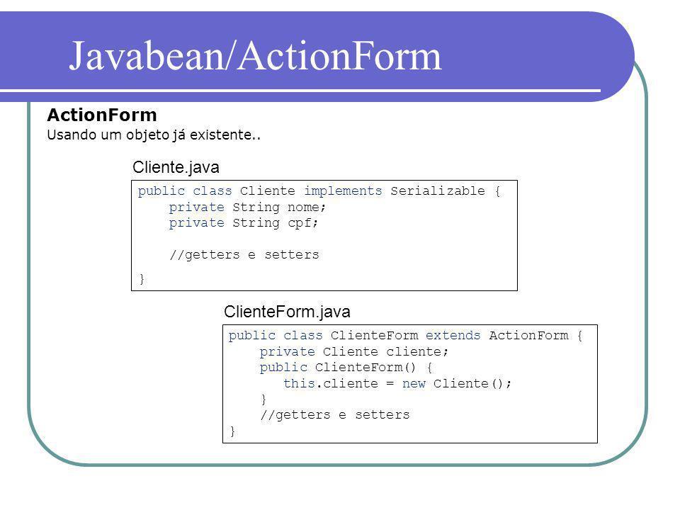 ActionForm Usando um objeto já existente.. Javabean/ActionForm public class Cliente implements Serializable { private String nome; private String cpf;