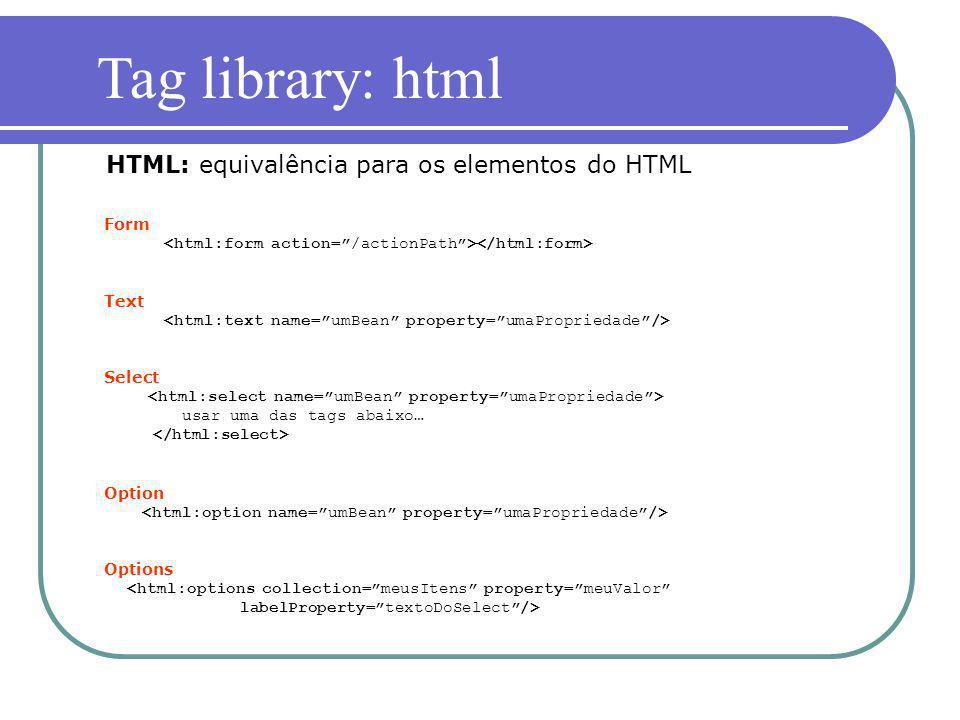 Form Text Select usar uma das tags abaixo… Option Options <html:options collection=meusItens property=meuValor labelProperty=textoDoSelect/> HTML: equ