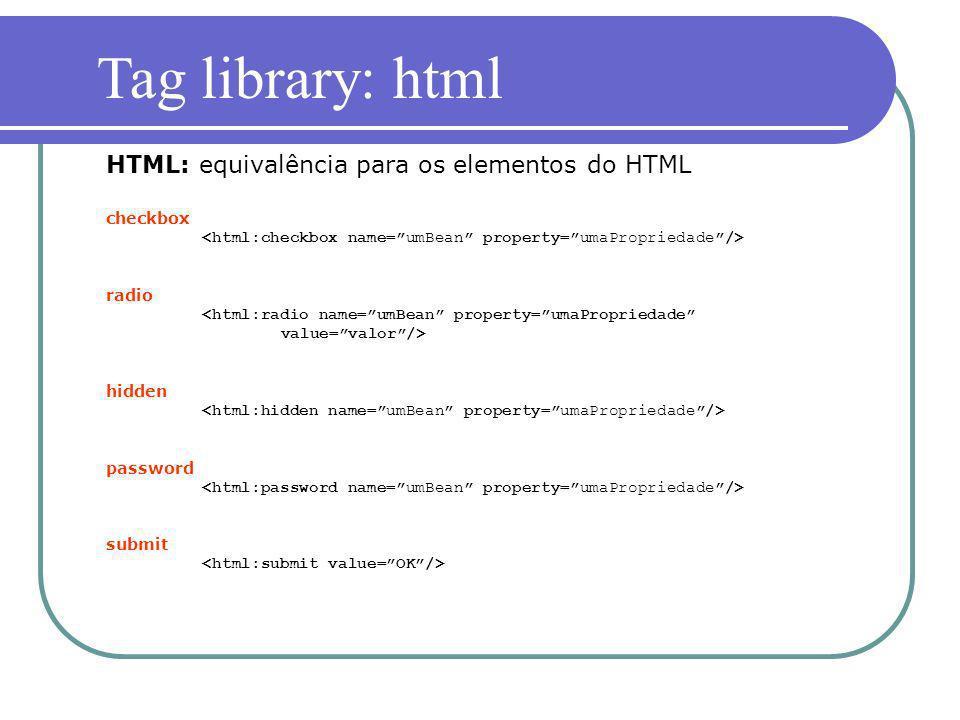 checkbox radio <html:radio name=umBean property=umaPropriedade value=valor/> hidden password submit HTML: equivalência para os elementos do HTML Tag l