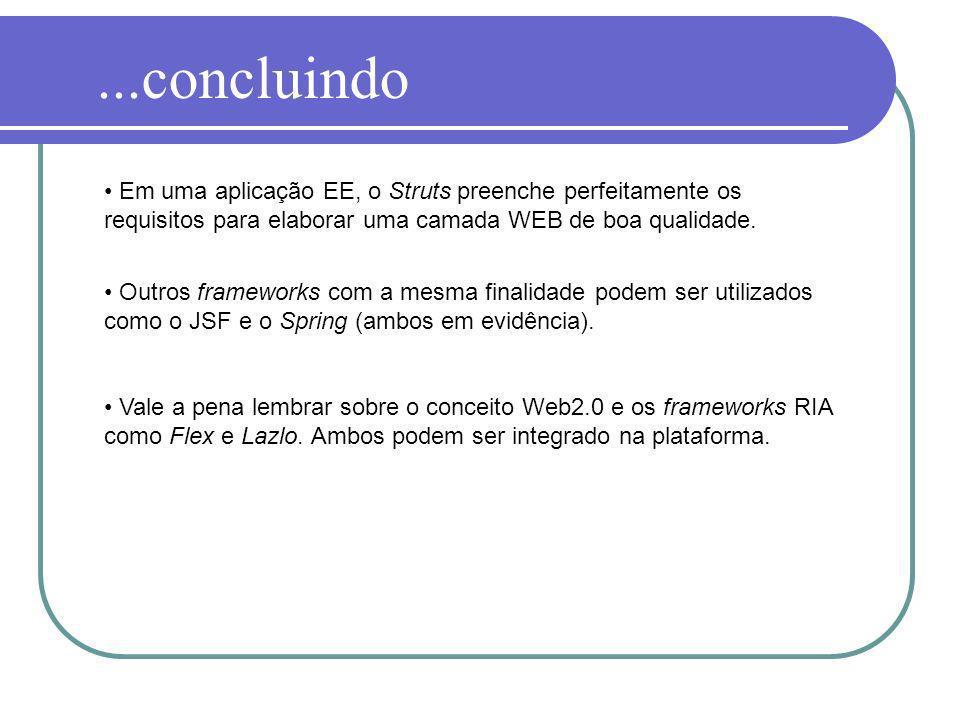 ...concluindo Em uma aplicação EE, o Struts preenche perfeitamente os requisitos para elaborar uma camada WEB de boa qualidade. Outros frameworks com