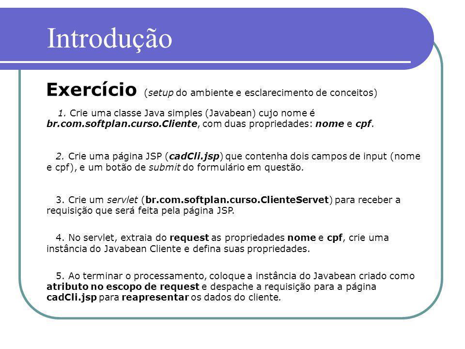 1. Crie uma classe Java simples (Javabean) cujo nome é br.com.softplan.curso.Cliente, com duas propriedades: nome e cpf. 2. Crie uma página JSP (cadCl