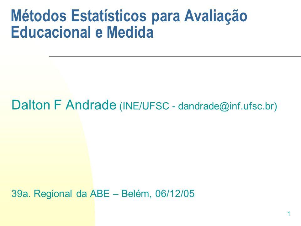 1 Métodos Estatísticos para Avaliação Educacional e Medida Dalton F Andrade (INE/UFSC - dandrade@inf.ufsc.br) 39a. Regional da ABE – Belém, 06/12/05