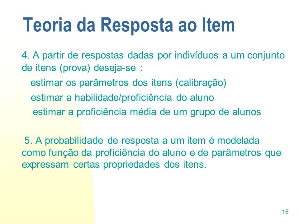 16 Teoria da Resposta ao Item 4. A partir de respostas dadas por indivíduos a um conjunto de itens (prova) deseja-se : estimar os parâmetros dos itens