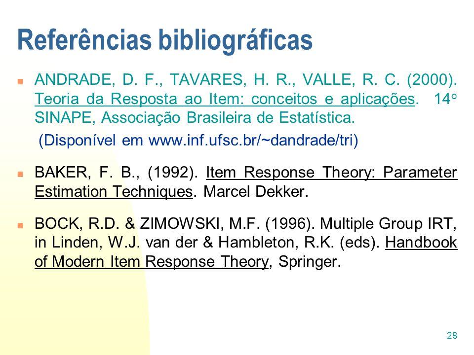 28 Referências bibliográficas ANDRADE, D. F., TAVARES, H. R., VALLE, R. C. (2000). Teoria da Resposta ao Item: conceitos e aplicações. 14 o SINAPE, As