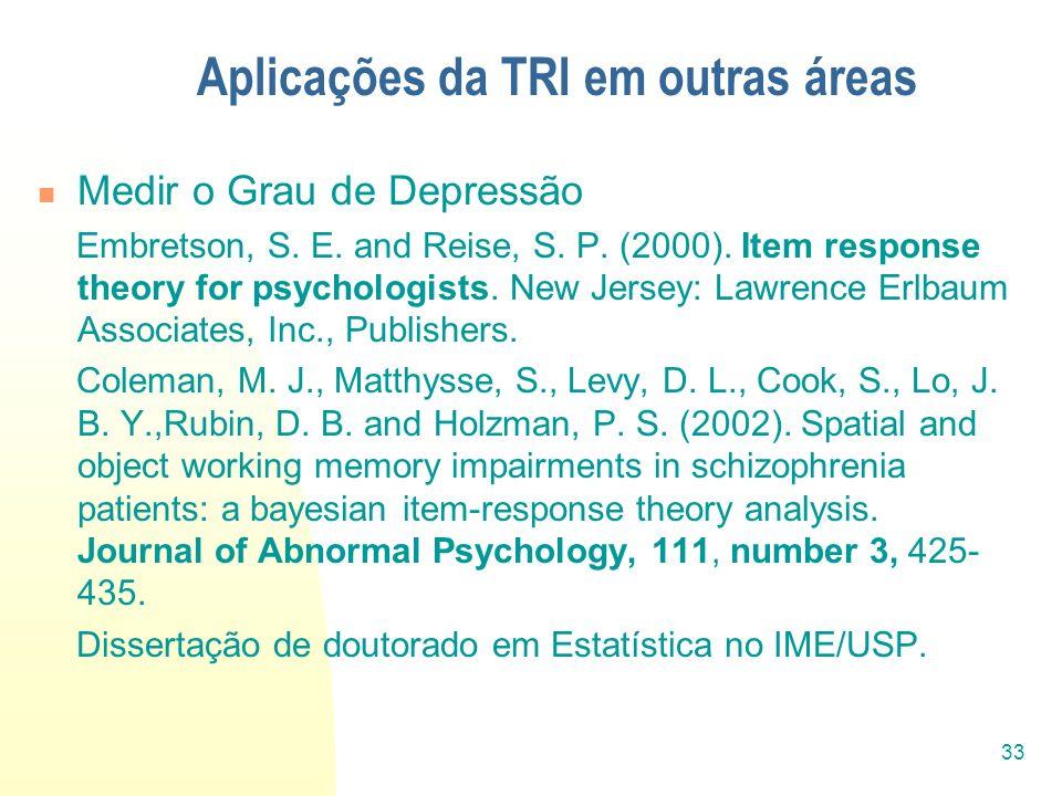 33 Aplicações da TRI em outras áreas Medir o Grau de Depressão Embretson, S. E. and Reise, S. P. (2000). Item response theory for psychologists. New J