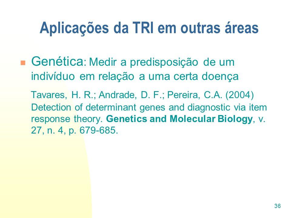 36 Aplicações da TRI em outras áreas Genética : Medir a predisposição de um indivíduo em relação a uma certa doença Tavares, H. R.; Andrade, D. F.; Pe