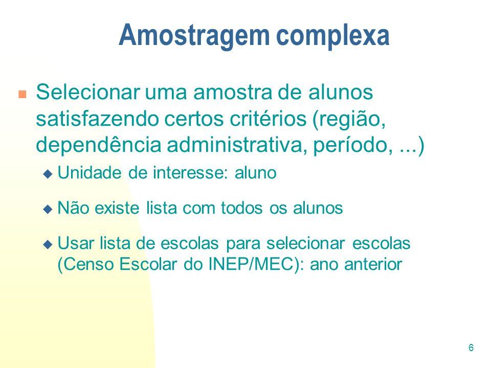 6 Amostragem complexa Selecionar uma amostra de alunos satisfazendo certos critérios (região, dependência administrativa, período,...) Unidade de inte