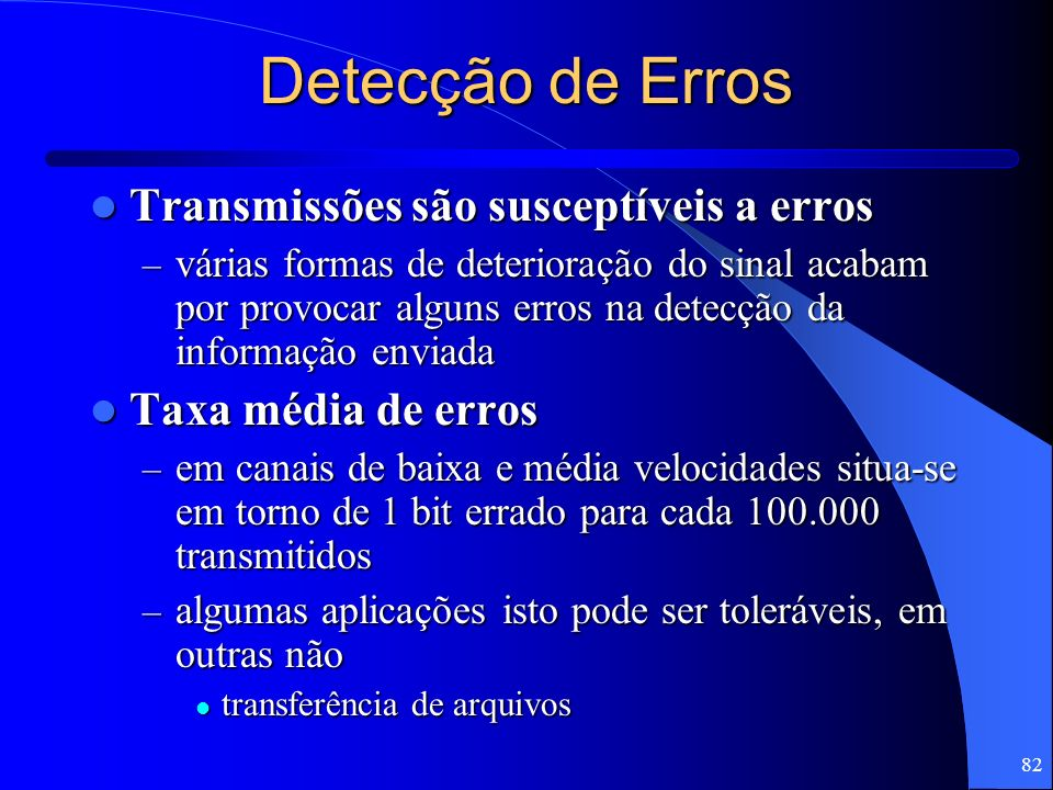 82 Detecção de Erros Transmissões são susceptíveis a erros Transmissões são susceptíveis a erros – várias formas de deterioração do sinal acabam por p