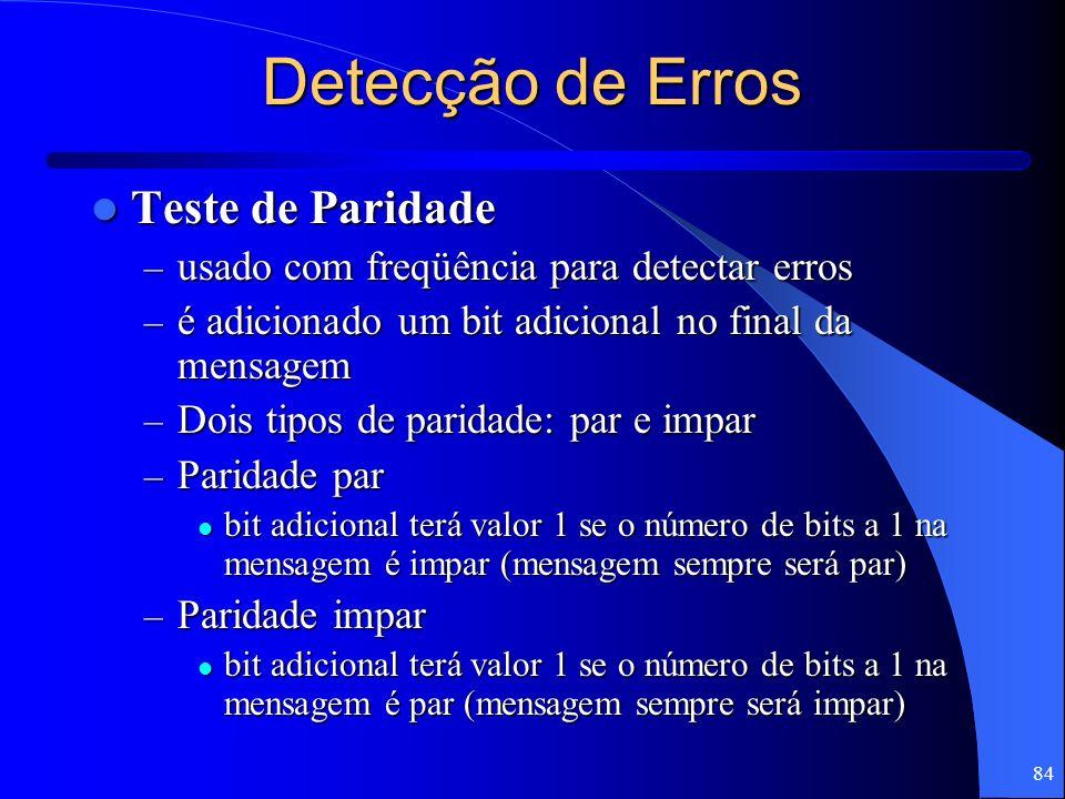 84 Detecção de Erros Teste de Paridade Teste de Paridade – usado com freqüência para detectar erros – é adicionado um bit adicional no final da mensag