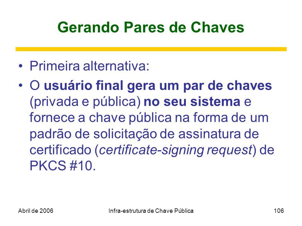 Abril de 2006Infra-estrutura de Chave Pública106 Gerando Pares de Chaves Primeira alternativa: O usuário final gera um par de chaves (privada e públic