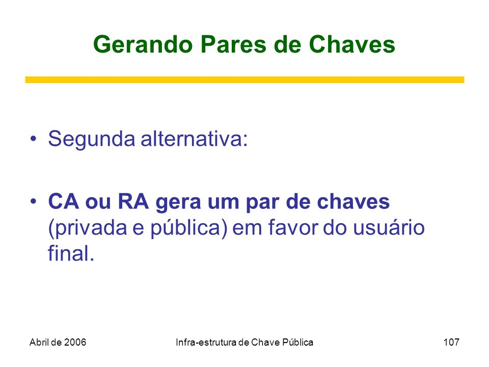 Abril de 2006Infra-estrutura de Chave Pública107 Gerando Pares de Chaves Segunda alternativa: CA ou RA gera um par de chaves (privada e pública) em fa