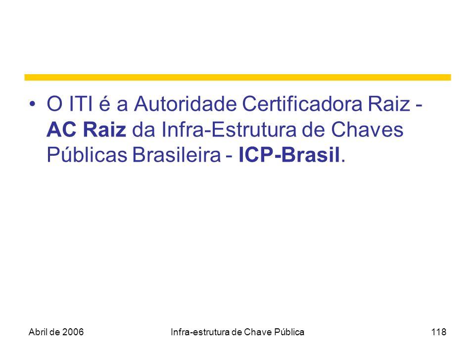 Abril de 2006Infra-estrutura de Chave Pública118 O ITI é a Autoridade Certificadora Raiz - AC Raiz da Infra-Estrutura de Chaves Públicas Brasileira -