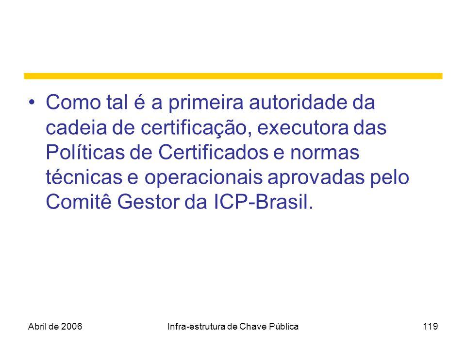 Abril de 2006Infra-estrutura de Chave Pública119 Como tal é a primeira autoridade da cadeia de certificação, executora das Políticas de Certificados e