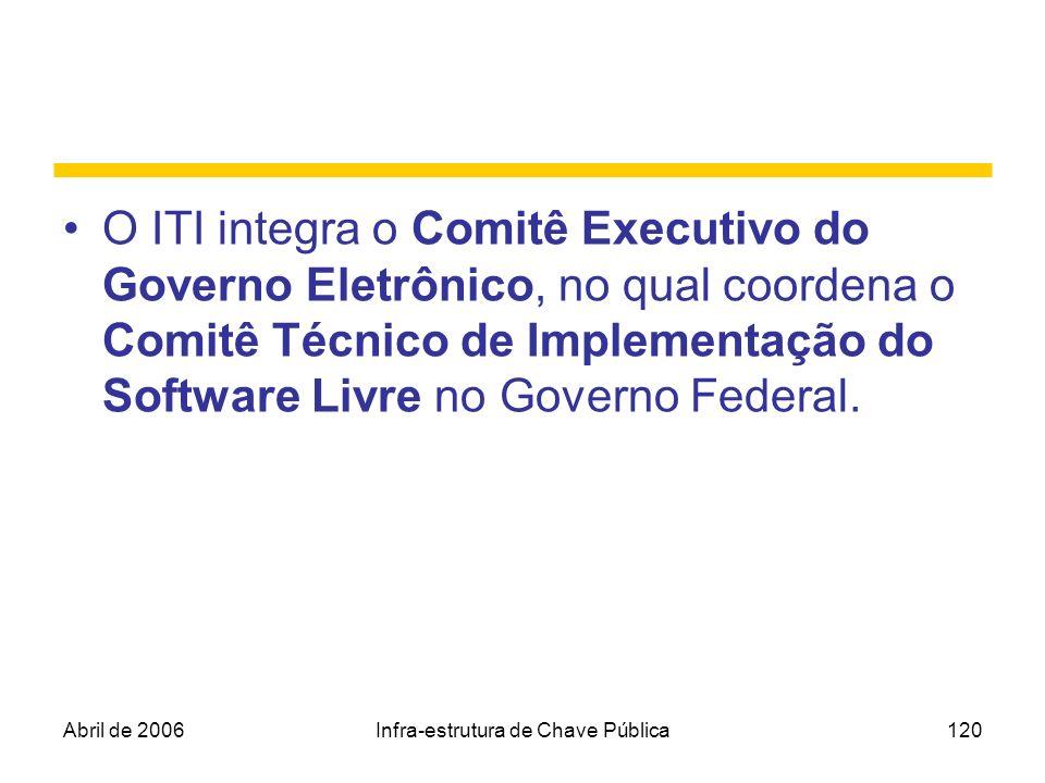 Abril de 2006Infra-estrutura de Chave Pública120 O ITI integra o Comitê Executivo do Governo Eletrônico, no qual coordena o Comitê Técnico de Implemen