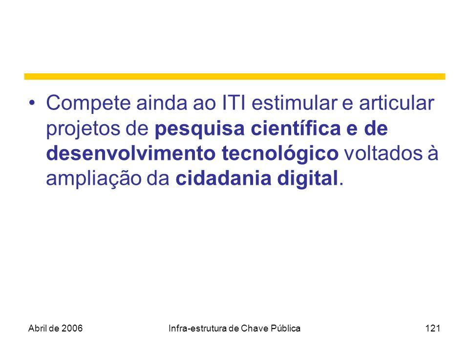 Abril de 2006Infra-estrutura de Chave Pública121 Compete ainda ao ITI estimular e articular projetos de pesquisa científica e de desenvolvimento tecno