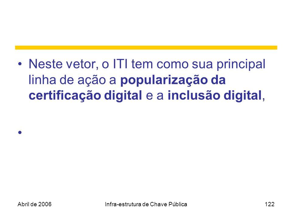 Abril de 2006Infra-estrutura de Chave Pública122 Neste vetor, o ITI tem como sua principal linha de ação a popularização da certificação digital e a i