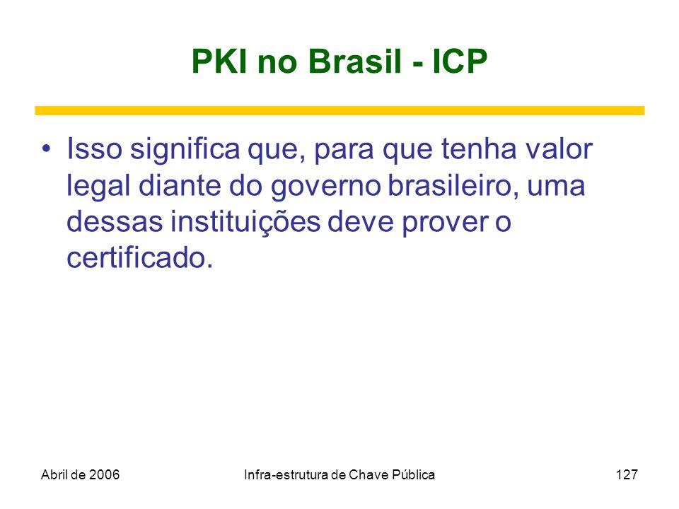 Abril de 2006Infra-estrutura de Chave Pública127 PKI no Brasil - ICP Isso significa que, para que tenha valor legal diante do governo brasileiro, uma