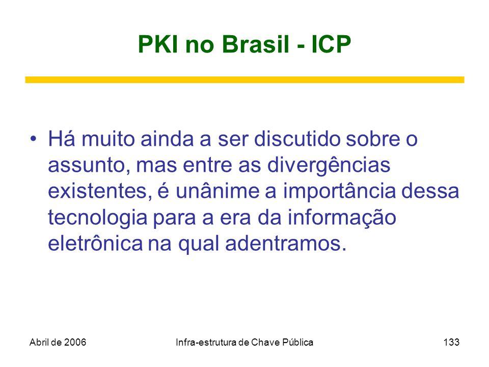 Abril de 2006Infra-estrutura de Chave Pública133 PKI no Brasil - ICP Há muito ainda a ser discutido sobre o assunto, mas entre as divergências existen