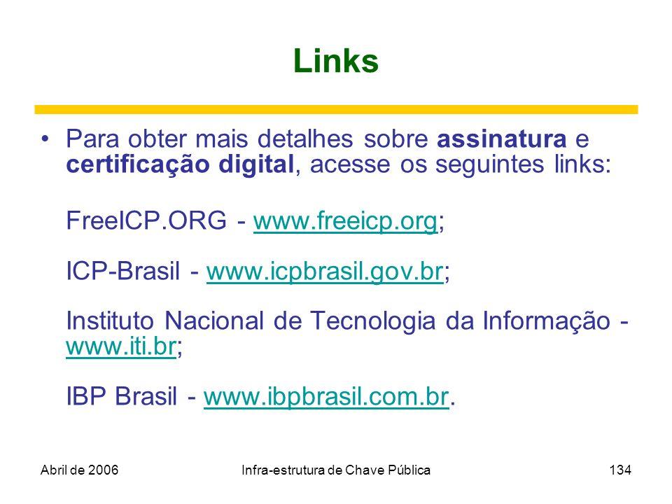 Abril de 2006Infra-estrutura de Chave Pública134 Links Para obter mais detalhes sobre assinatura e certificação digital, acesse os seguintes links: Fr