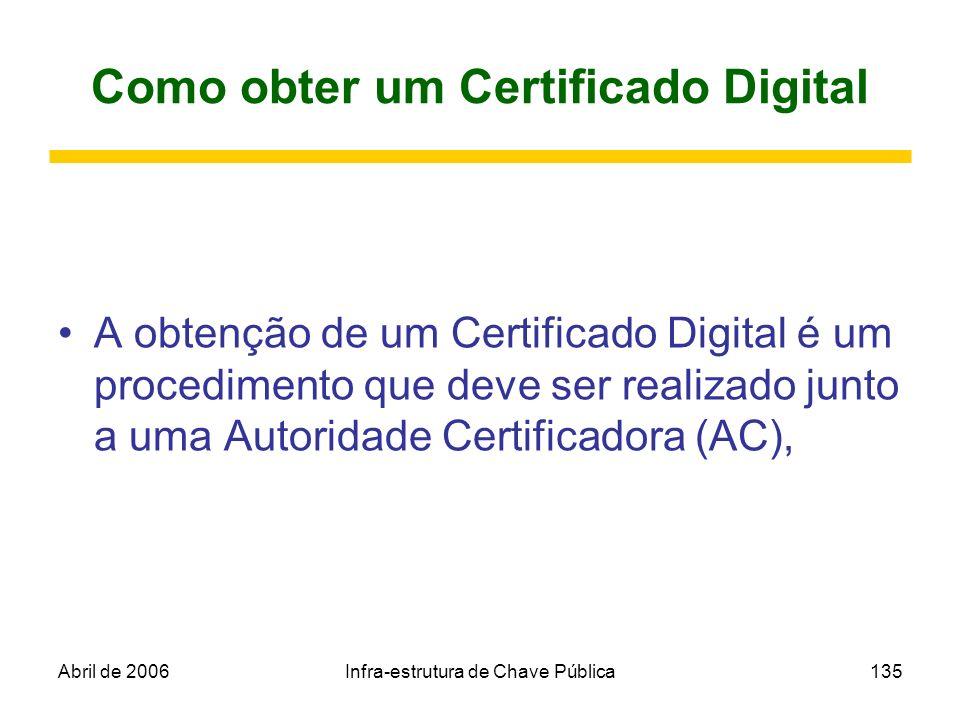 Abril de 2006Infra-estrutura de Chave Pública135 Como obter um Certificado Digital A obtenção de um Certificado Digital é um procedimento que deve ser