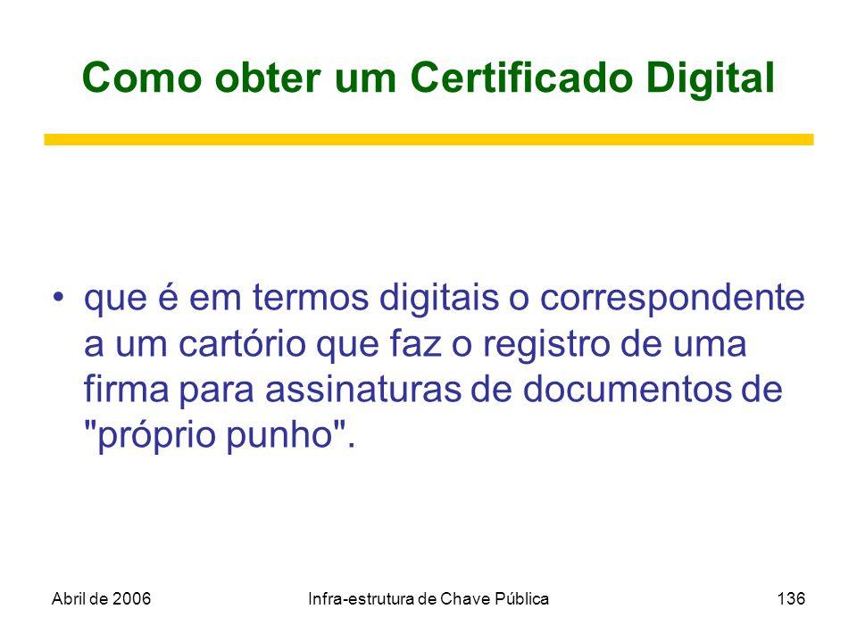 Abril de 2006Infra-estrutura de Chave Pública136 Como obter um Certificado Digital que é em termos digitais o correspondente a um cartório que faz o r