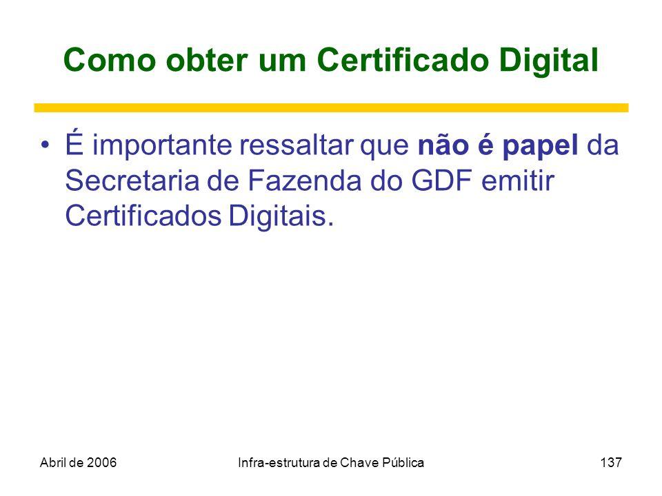 Abril de 2006Infra-estrutura de Chave Pública137 Como obter um Certificado Digital É importante ressaltar que não é papel da Secretaria de Fazenda do