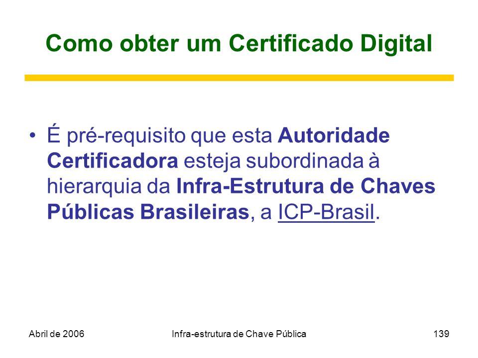 Abril de 2006Infra-estrutura de Chave Pública139 Como obter um Certificado Digital É pré-requisito que esta Autoridade Certificadora esteja subordinad