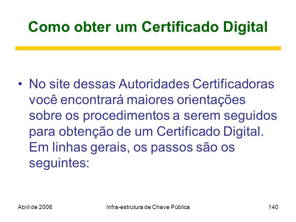 Abril de 2006Infra-estrutura de Chave Pública140 Como obter um Certificado Digital No site dessas Autoridades Certificadoras você encontrará maiores o
