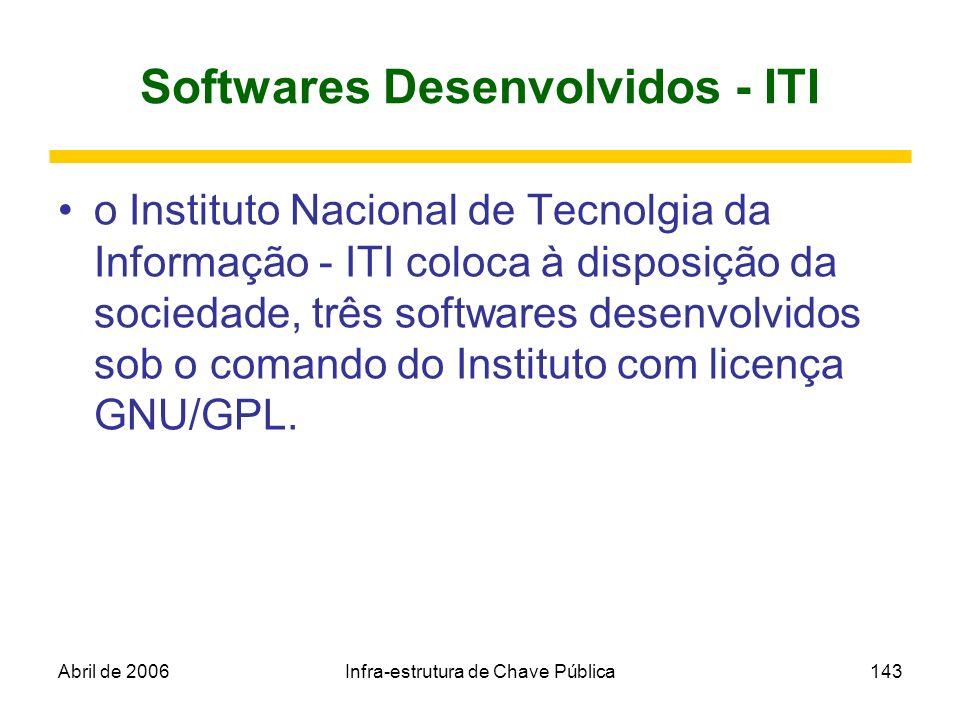 Abril de 2006Infra-estrutura de Chave Pública143 Softwares Desenvolvidos - ITI o Instituto Nacional de Tecnolgia da Informação - ITI coloca à disposiç