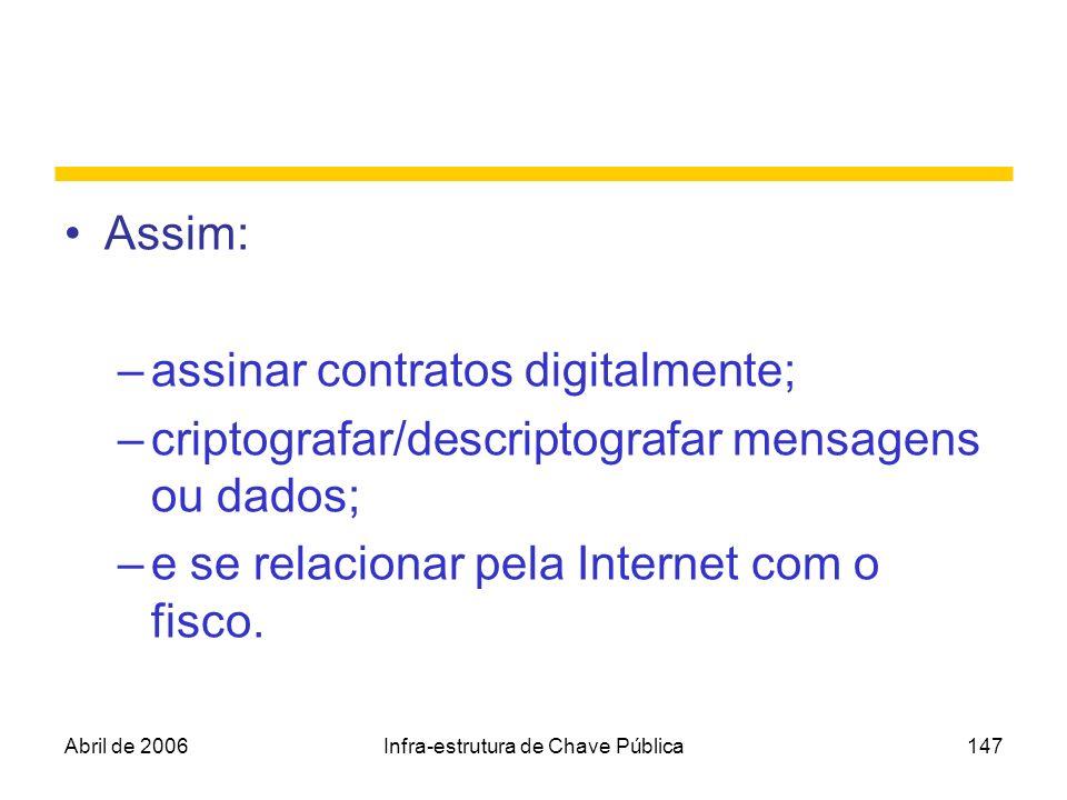 Abril de 2006Infra-estrutura de Chave Pública147 Assim: –assinar contratos digitalmente; –criptografar/descriptografar mensagens ou dados; –e se relac