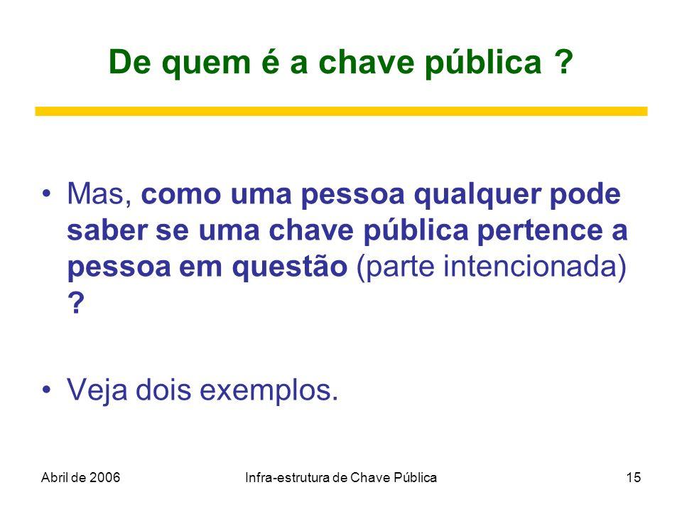 Abril de 2006Infra-estrutura de Chave Pública15 De quem é a chave pública ? Mas, como uma pessoa qualquer pode saber se uma chave pública pertence a p