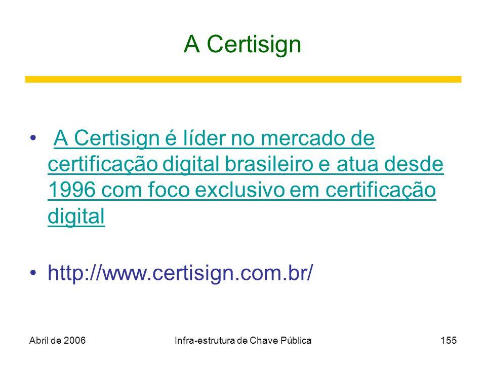 Abril de 2006Infra-estrutura de Chave Pública155 A Certisign A Certisign é líder no mercado de certificação digital brasileiro e atua desde 1996 com f