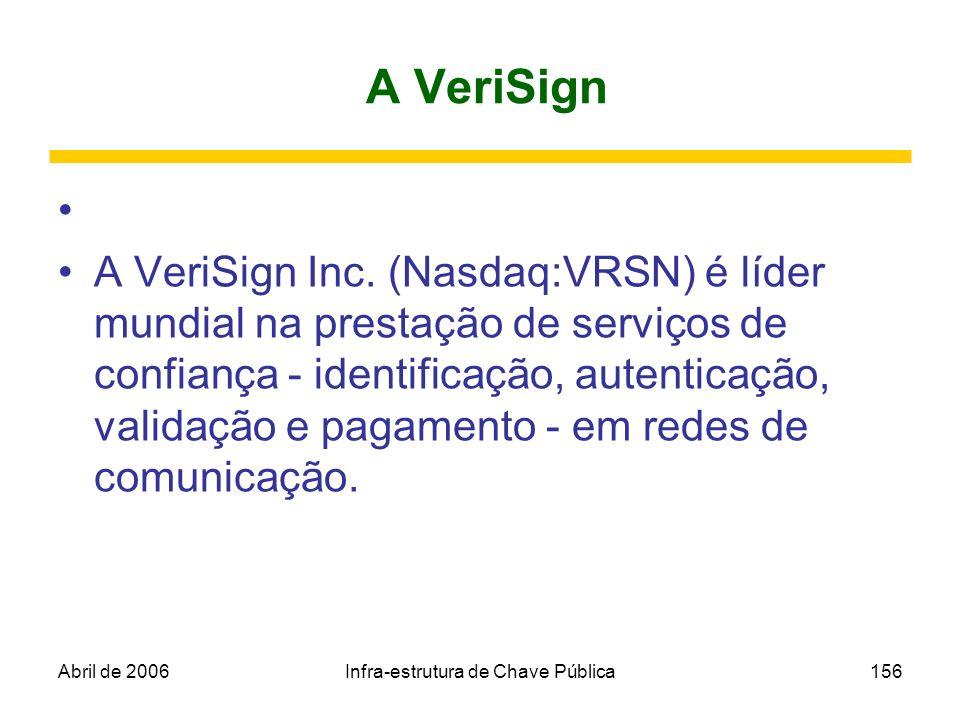Abril de 2006Infra-estrutura de Chave Pública156 A VeriSign A VeriSign Inc. (Nasdaq:VRSN) é líder mundial na prestação de serviços de confiança - iden
