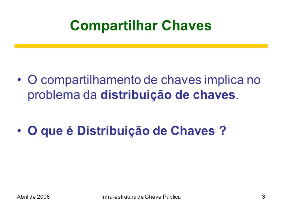 Abril de 2006Infra-estrutura de Chave Pública4 Distribuição de Chaves O problema da distribuição de chaves: Como duas ou mais pessoas podem, de maneira segura, enviar as chaves por meio de linhas inseguras.