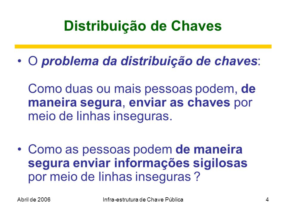 Abril de 2006Infra-estrutura de Chave Pública4 Distribuição de Chaves O problema da distribuição de chaves: Como duas ou mais pessoas podem, de maneir