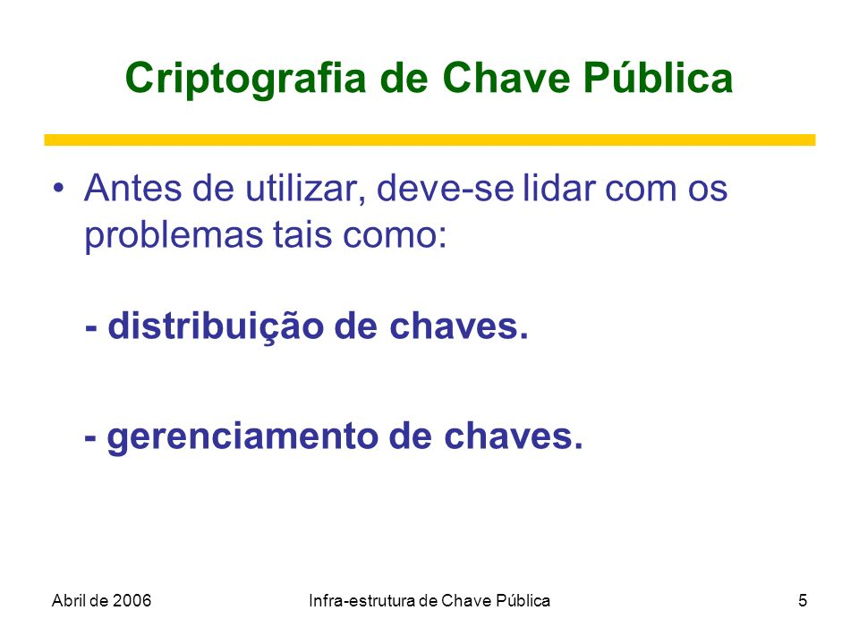 Abril de 2006Infra-estrutura de Chave Pública5 Criptografia de Chave Pública Antes de utilizar, deve-se lidar com os problemas tais como: - distribuiç
