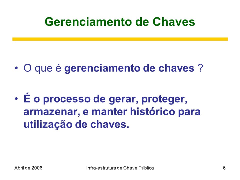 Abril de 2006Infra-estrutura de Chave Pública6 Gerenciamento de Chaves O que é gerenciamento de chaves ? É o processo de gerar, proteger, armazenar, e