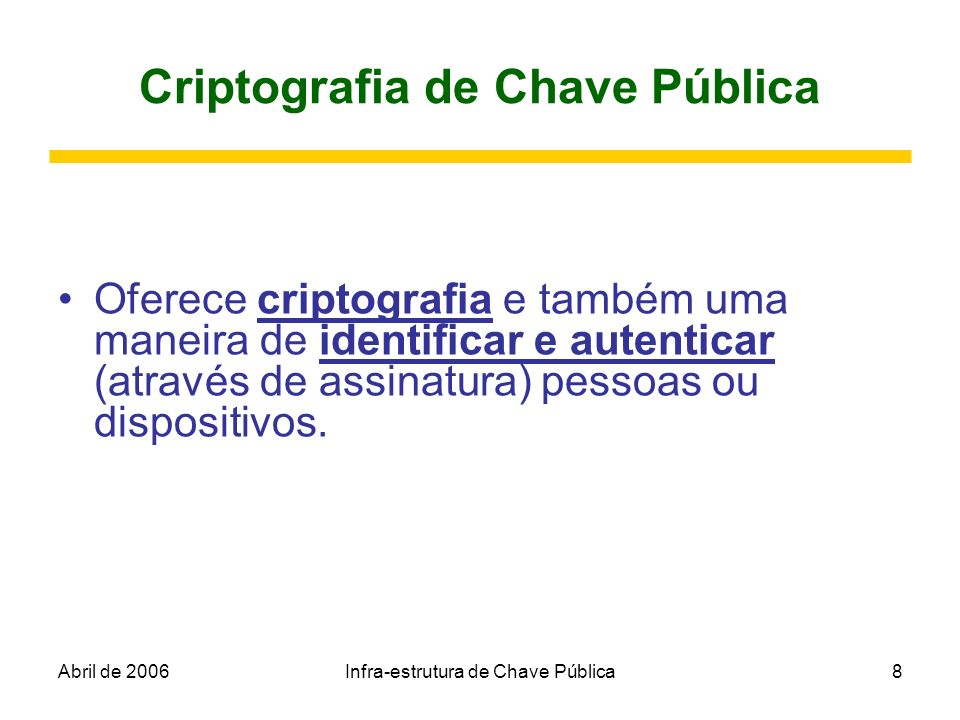 Abril de 2006Infra-estrutura de Chave Pública8 Criptografia de Chave Pública Oferece criptografia e também uma maneira de identificar e autenticar (at