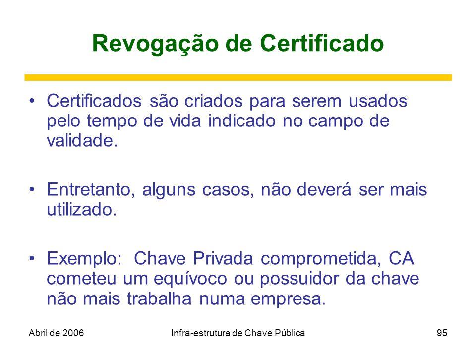 Abril de 2006Infra-estrutura de Chave Pública95 Revogação de Certificado Certificados são criados para serem usados pelo tempo de vida indicado no cam