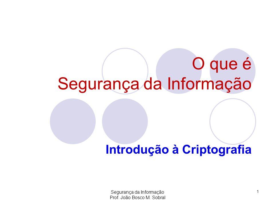 Segurança da Informação Prof. João Bosco M. Sobral 1 O que é Segurança da Informação Introdução à Criptografia