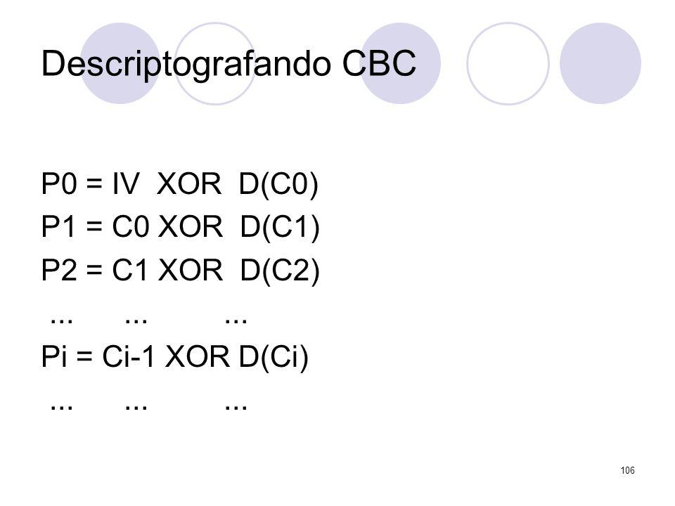 Descriptografando CBC P0 = IV XOR D(C0) P1 = C0 XOR D(C1) P2 = C1 XOR D(C2)......... Pi = Ci-1 XOR D(Ci)......... 106