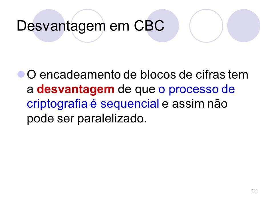 Desvantagem em CBC O encadeamento de blocos de cifras tem a desvantagem de que o processo de criptografia é sequencial e assim não pode ser paraleliza