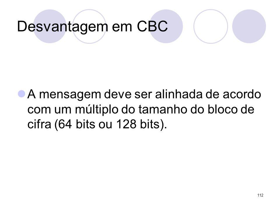 Desvantagem em CBC A mensagem deve ser alinhada de acordo com um múltiplo do tamanho do bloco de cifra (64 bits ou 128 bits). 112