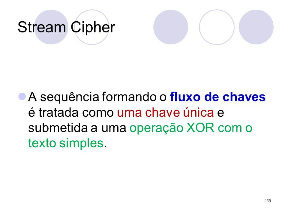 Stream Cipher A sequência formando o fluxo de chaves é tratada como uma chave única e submetida a uma operação XOR com o texto simples. 135