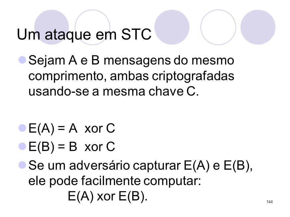 Um ataque em STC Sejam A e B mensagens do mesmo comprimento, ambas criptografadas usando-se a mesma chave C. E(A) = A xor C E(B) = B xor C Se um adver