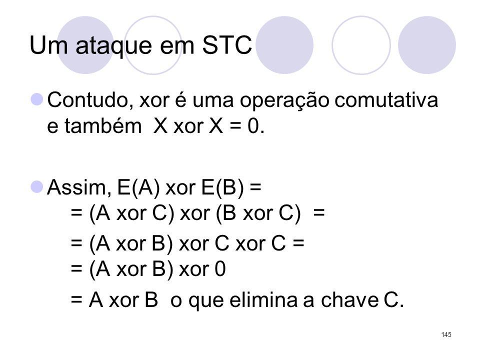 Um ataque em STC Contudo, xor é uma operação comutativa e também X xor X = 0. Assim, E(A) xor E(B) = = (A xor C) xor (B xor C) = = (A xor B) xor C xor