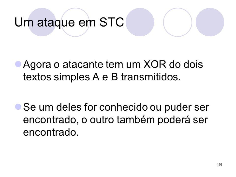 Um ataque em STC Agora o atacante tem um XOR do dois textos simples A e B transmitidos. Se um deles for conhecido ou puder ser encontrado, o outro tam