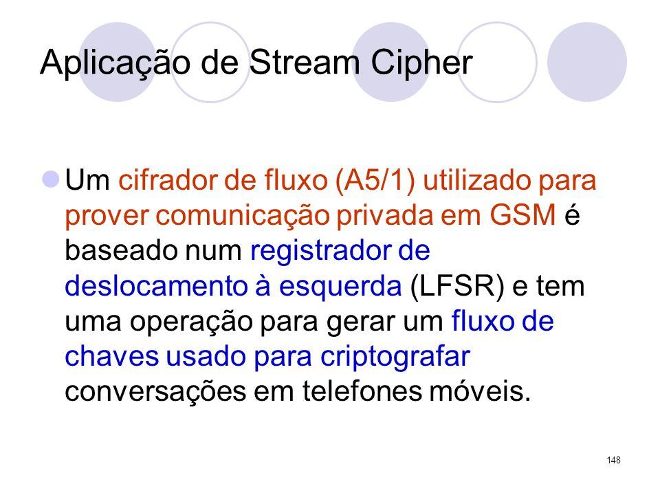 Aplicação de Stream Cipher Um cifrador de fluxo (A5/1) utilizado para prover comunicação privada em GSM é baseado num registrador de deslocamento à es