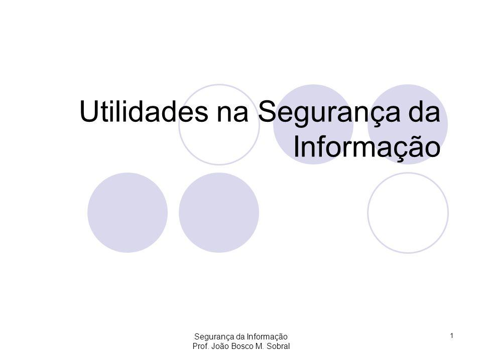 Segurança da Informação Prof. João Bosco M. Sobral 1 Utilidades na Segurança da Informação