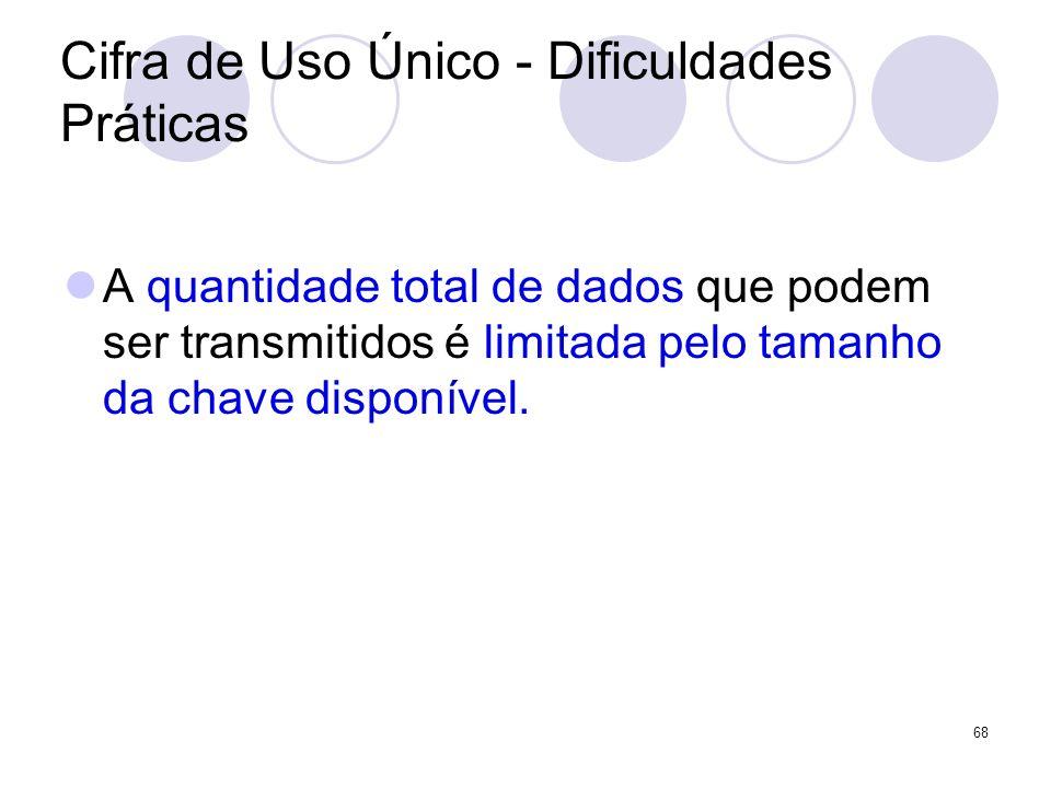 Cifra de Uso Único - Dificuldades Práticas A quantidade total de dados que podem ser transmitidos é limitada pelo tamanho da chave disponível. 68
